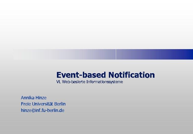 Event-based Notification VL Web-basierte Informationssysteme Annika Hinze Freie Universität Berlin hinze@inf. fu-berlin. de