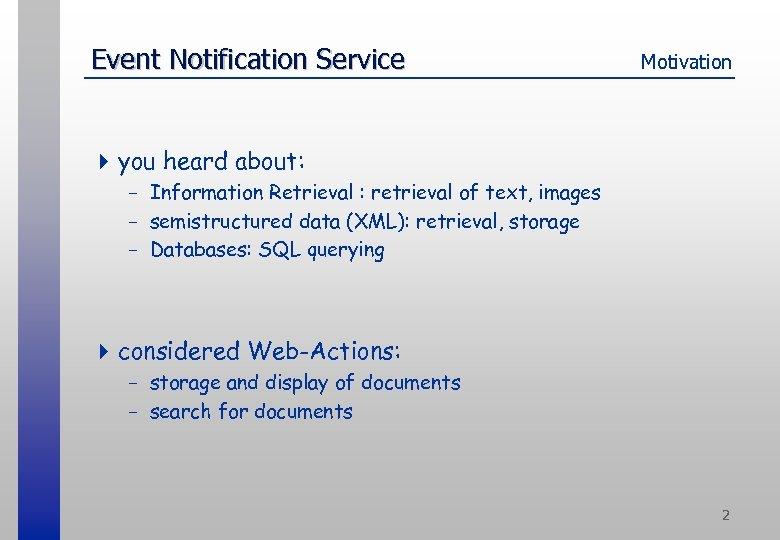Event Notification Service Motivation 4 you heard about: - Information Retrieval : retrieval of
