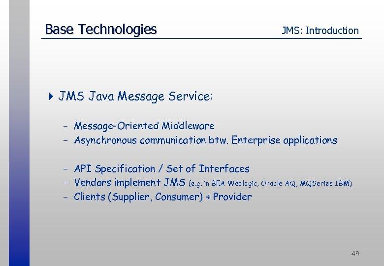 Base Technologies JMS: Introduction 4 JMS Java Message Service: - Message-Oriented Middleware - Asynchronous