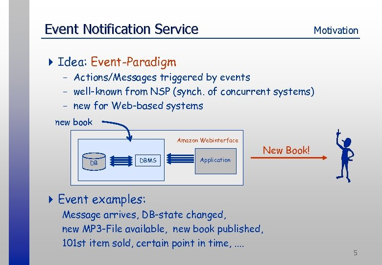 Event Notification Service Motivation 4 Idea: Event-Paradigm - Actions/Messages triggered by events - well-known