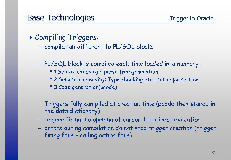 Base Technologies Trigger in Oracle 4 Compiling Triggers: - compilation different to PL/SQL blocks