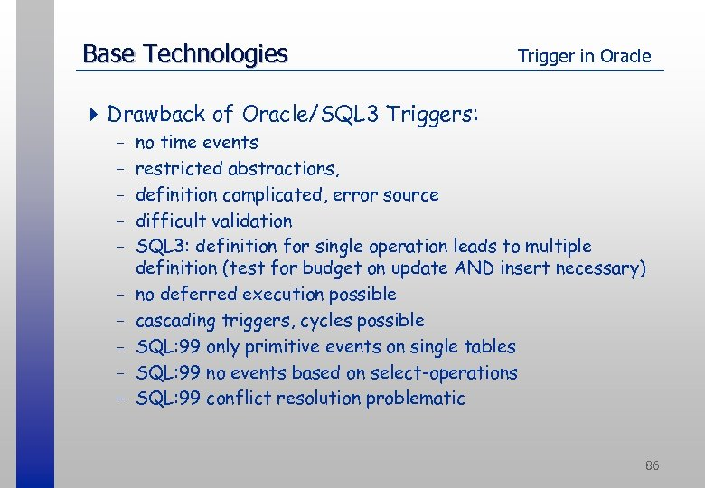 Base Technologies Trigger in Oracle 4 Drawback of Oracle/SQL 3 Triggers: - no time