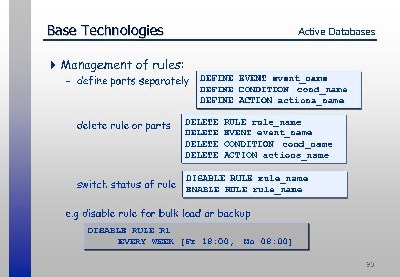 Base Technologies Active Databases 4 Management of rules: - define parts separately - delete