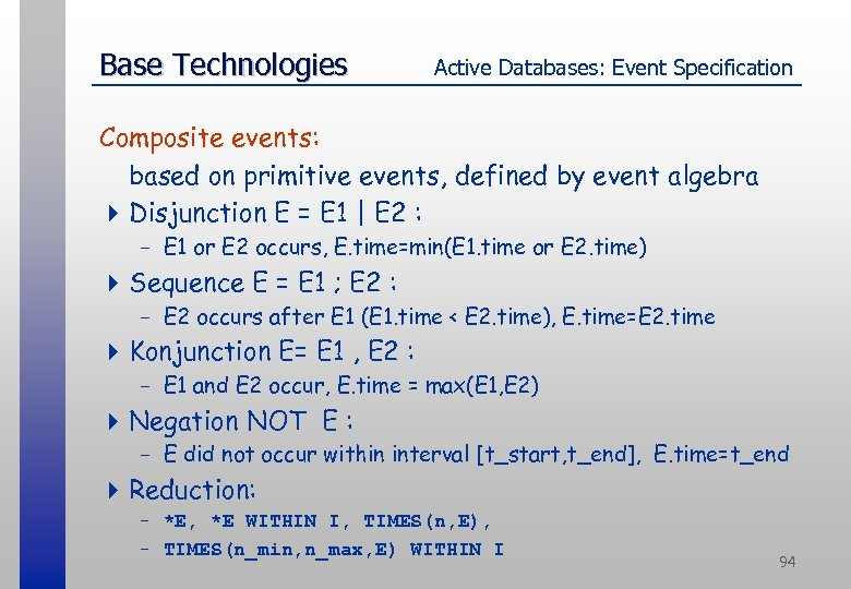 Base Technologies Active Databases: Event Specification Composite events: based on primitive events, defined by