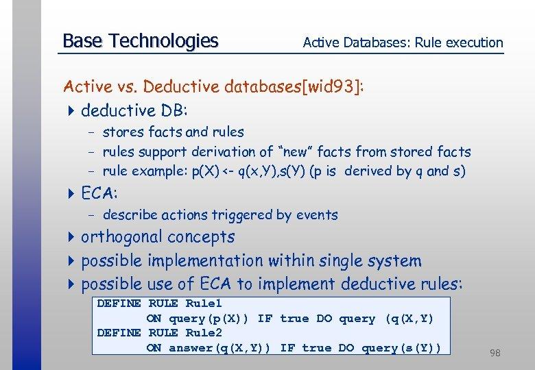 Base Technologies Active Databases: Rule execution Active vs. Deductive databases[wid 93]: 4 deductive DB: