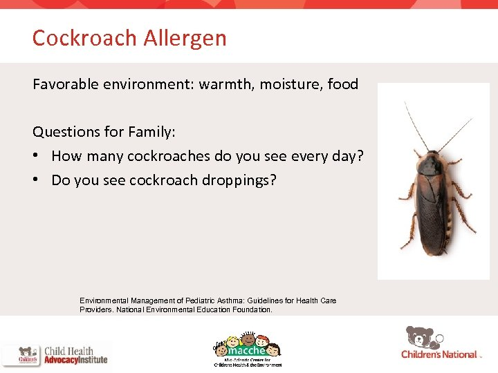 Cockroach Allergen Favorable environment: warmth, moisture, food Questions for Family: • How many cockroaches