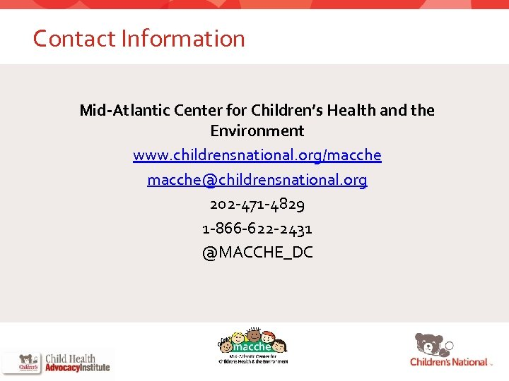 Contact Information Mid-Atlantic Center for Children's Health and the Environment www. childrensnational. org/macche@childrensnational. org