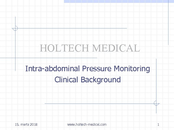 HOLTECH MEDICAL Intra-abdominal Pressure Monitoring Clinical Background 15. marts 2018 www. holtech-medical. com 1