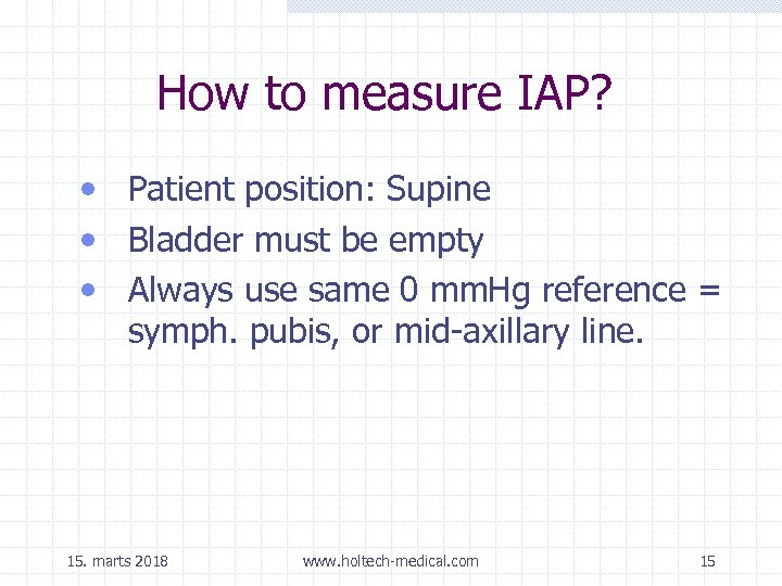How to measure IAP? • Patient position: Supine • Bladder must be empty •