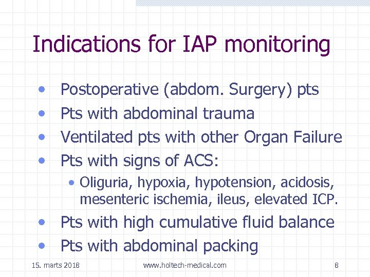 Indications for IAP monitoring • • Postoperative (abdom. Surgery) pts Pts with abdominal trauma