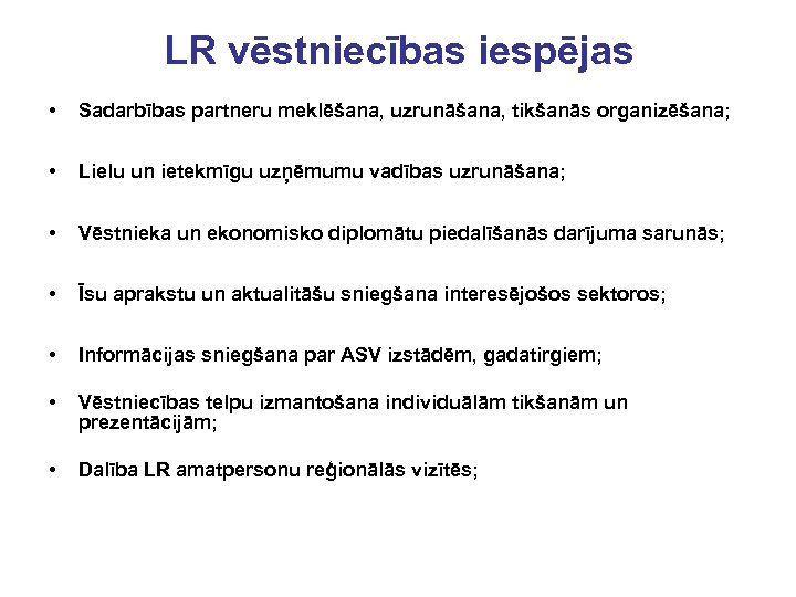 LR vēstniecības iespējas • Sadarbības partneru meklēšana, uzrunāšana, tikšanās organizēšana; • Lielu un ietekmīgu