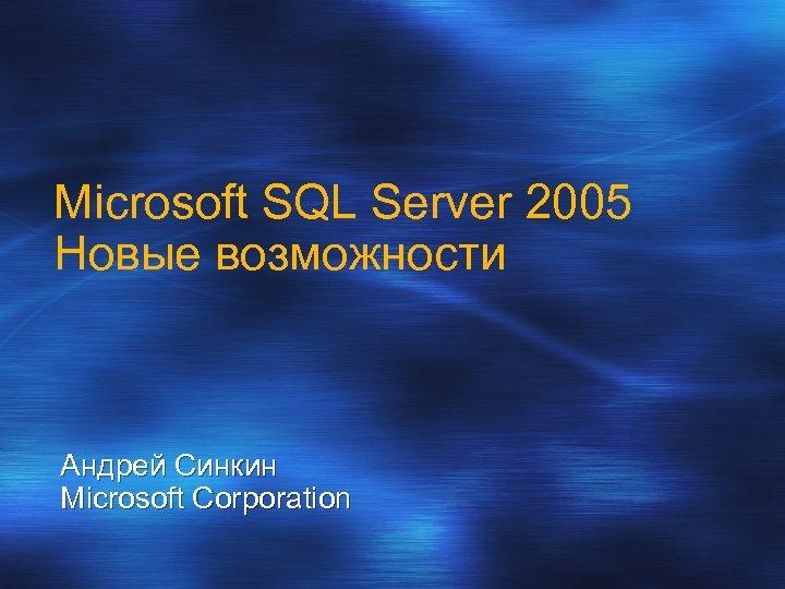 Microsoft SQL Server 2005 Новые возможности Андрей Синкин Microsoft Corporation