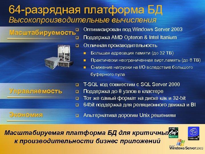 64 -разрядная платформа БД Высокопроизводительные вычисления q Оптимизирован под Windows Server 2003 q Поддержка