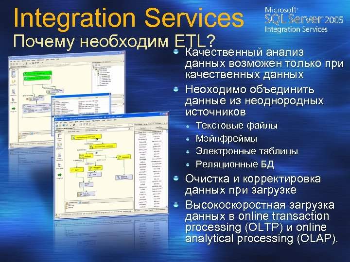 Integration Services Почему необходим ETL? Качественный анализ данных возможен только при качественных данных Неоходимо