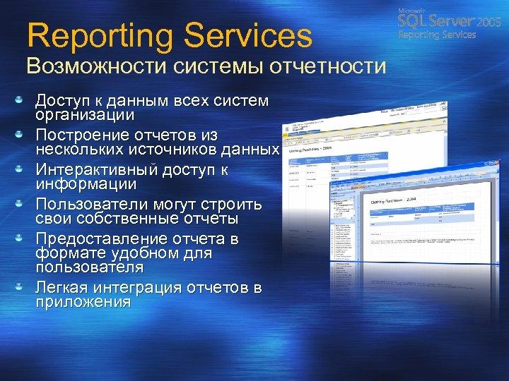Reporting Services Возможности системы отчетности Доступ к данным всех систем организации Построение отчетов из