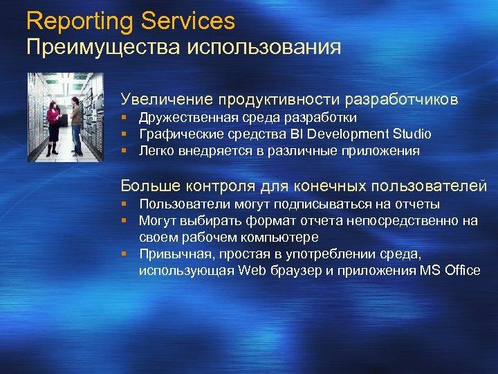 Reporting Services Преимущества использования Увеличение продуктивности разработчиков § Дружественная среда разработки § Графические средства