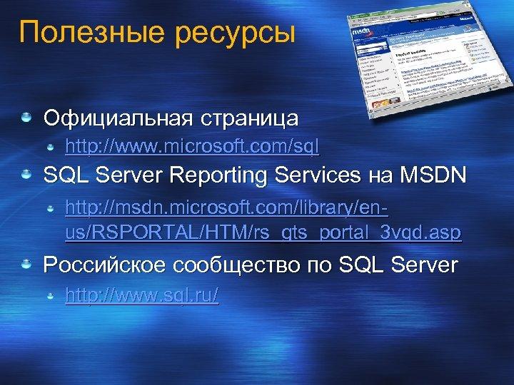 Полезные ресурсы Официальная страница http: //www. microsoft. com/sql SQL Server Reporting Services на MSDN