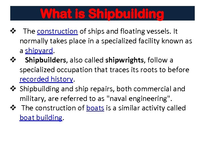 What is Shipbuilding v The construction of ships and floating vessels. It normally takes