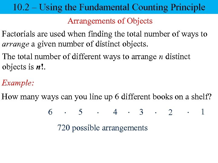 10. 2 – Using the Fundamental Counting Principle Arrangements of Objects Factorials are used