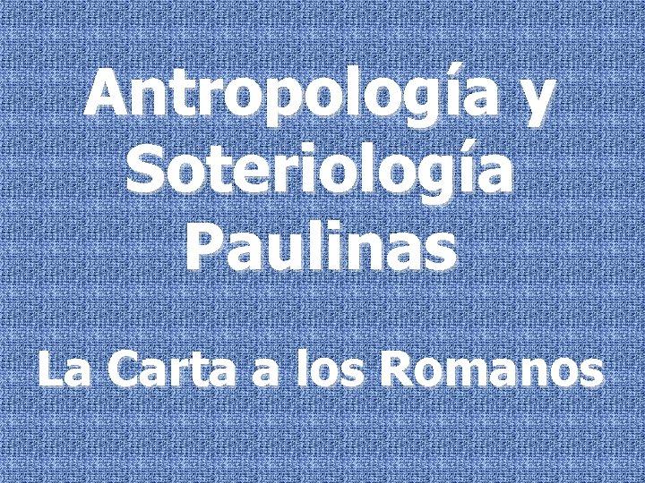 Antropología y Soteriología Paulinas La Carta a los Romanos