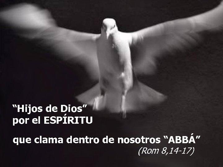"""""""Hijos de Dios"""" por el ESPÍRITU que clama dentro de nosotros """"ABBÁ"""" (Rom 8,"""