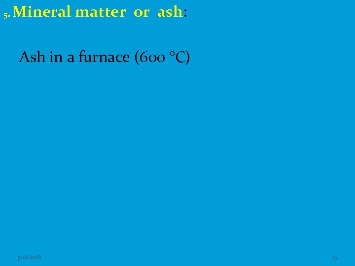 5. Mineral matter or ash: Ash in a furnace (600 °C) 3/16/2018 15
