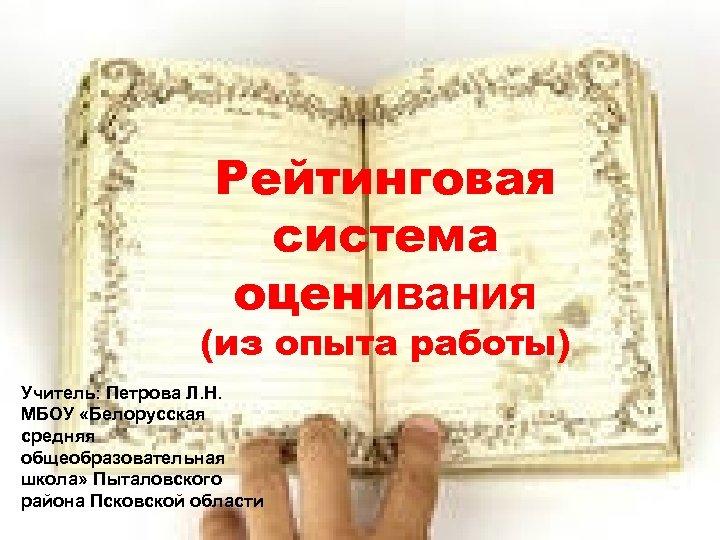 Рейтинговая система оценивания (из опыта работы) Учитель: Петрова Л. Н. МБОУ «Белорусская средняя общеобразовательная