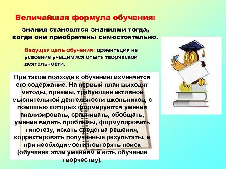 Величайшая формула обучения: знания становятся знаниями тогда, когда они приобретены самостоятельно. Ведущая цель обучения:
