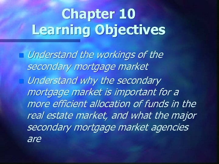Chapter 10 Learning Objectives Understand the workings of the secondary mortgage market n Understand