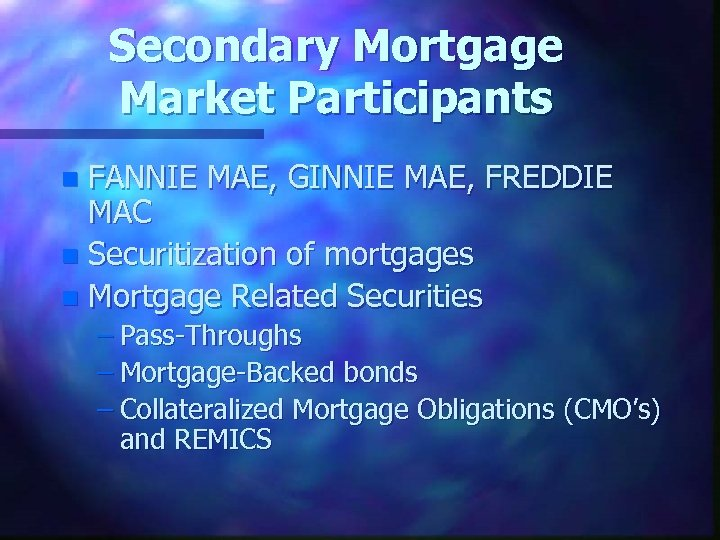 Secondary Mortgage Market Participants FANNIE MAE, GINNIE MAE, FREDDIE MAC n Securitization of mortgages