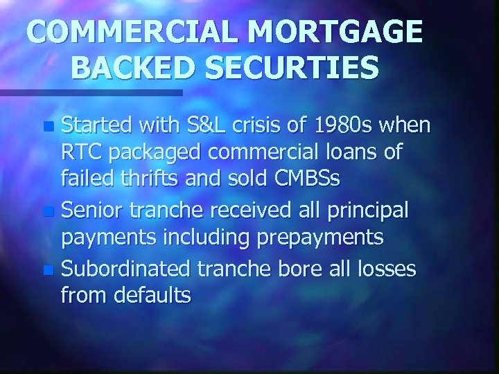 COMMERCIAL MORTGAGE BACKED SECURTIES Started with S&L crisis of 1980 s when RTC packaged