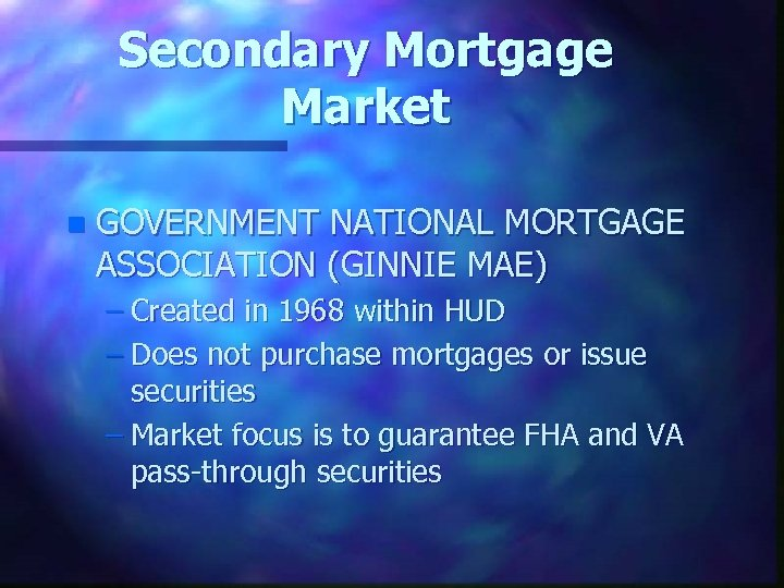 Secondary Mortgage Market n GOVERNMENT NATIONAL MORTGAGE ASSOCIATION (GINNIE MAE) – Created in 1968