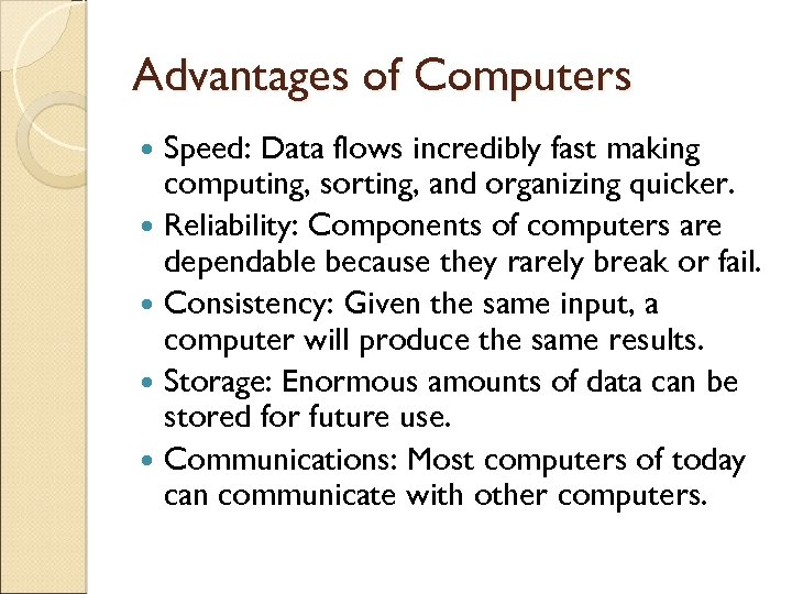 Advantages of Computers Speed: Data flows incredibly fast making computing, sorting, and organizing quicker.