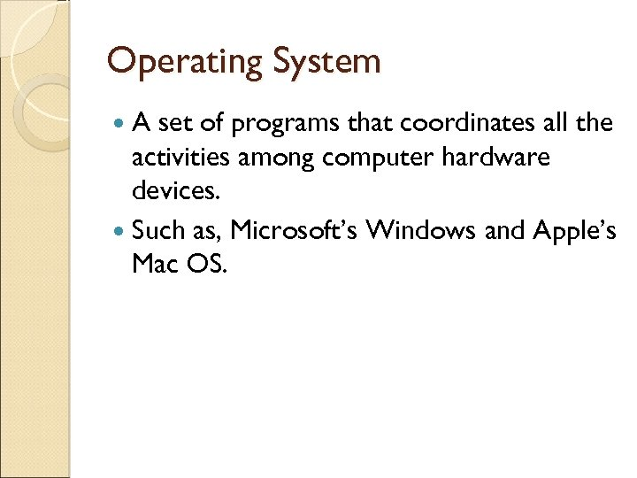 Operating System A set of programs that coordinates all the activities among computer hardware