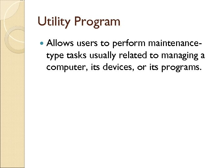 Utility Program Allows users to perform maintenancetype tasks usually related to managing a computer,