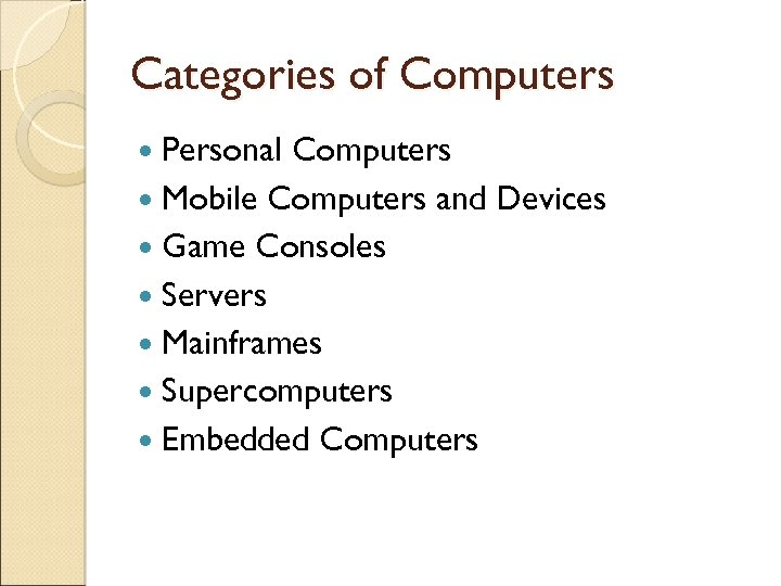 Categories of Computers Personal Computers Mobile Computers and Devices Game Consoles Servers Mainframes Supercomputers