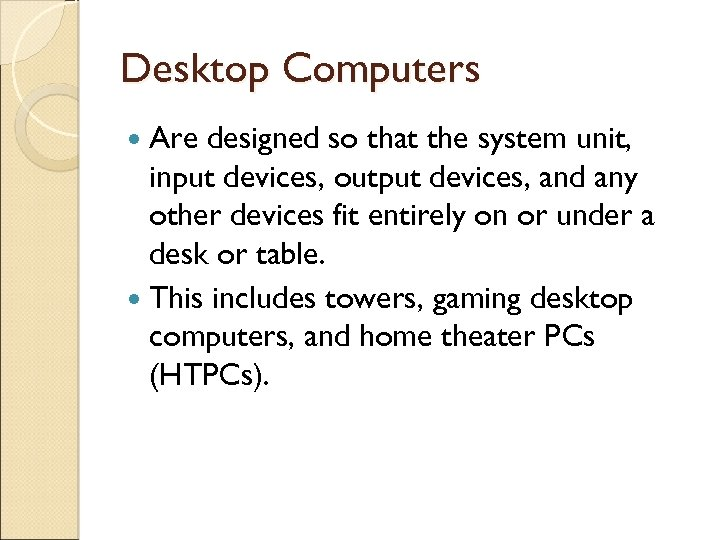 Desktop Computers Are designed so that the system unit, input devices, output devices, and
