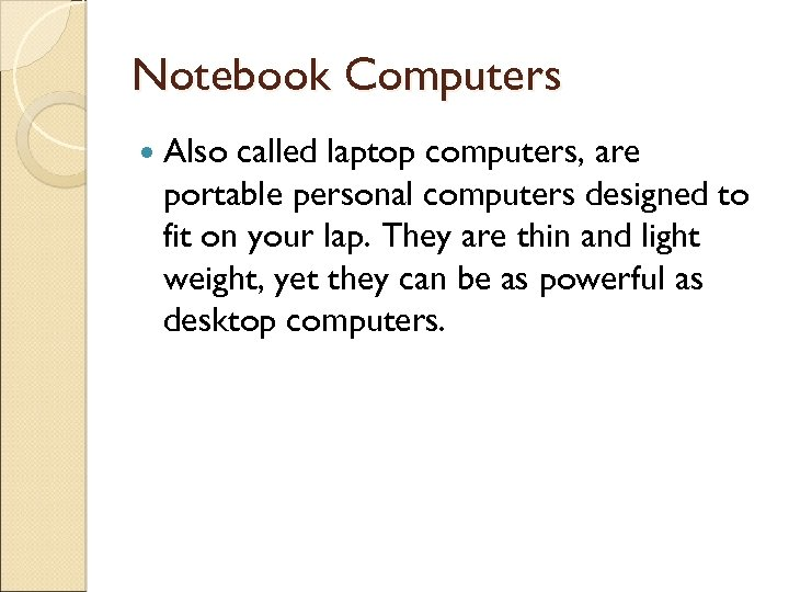 Notebook Computers Also called laptop computers, are portable personal computers designed to fit on