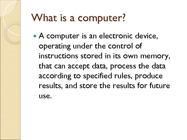 What is a computer? A computer is an electronic device, operating under the control