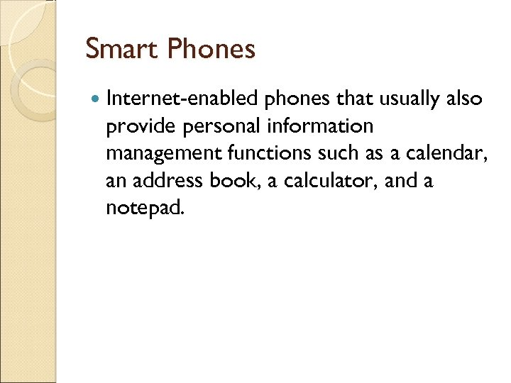 Smart Phones Internet-enabled phones that usually also provide personal information management functions such as
