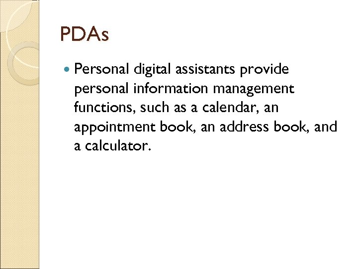 PDAs Personal digital assistants provide personal information management functions, such as a calendar, an