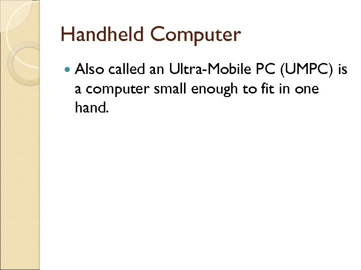 Handheld Computer Also called an Ultra-Mobile PC (UMPC) is a computer small enough to