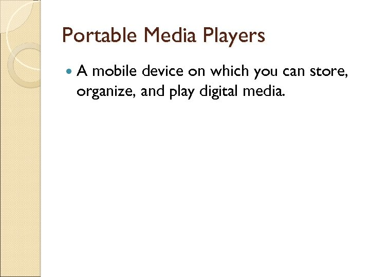 Portable Media Players A mobile device on which you can store, organize, and play