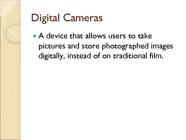 Digital Cameras A device that allows users to take pictures and store photographed images