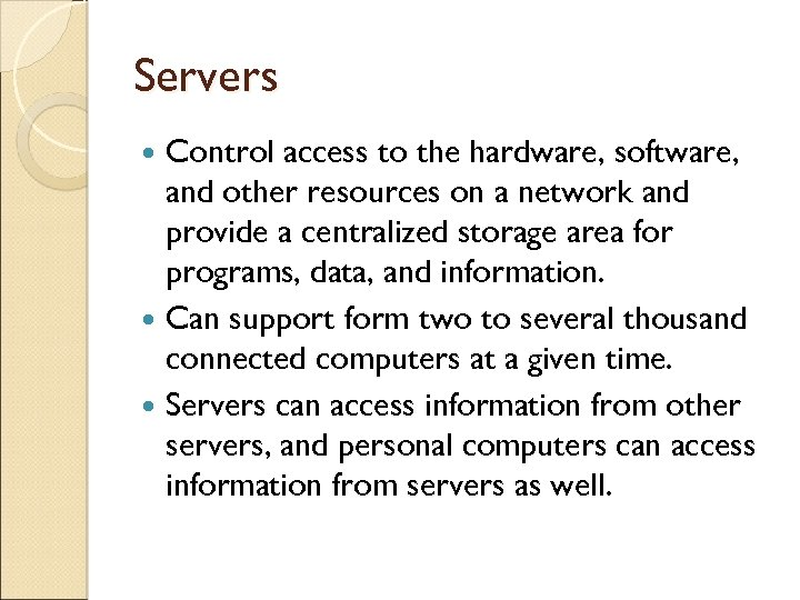 Servers Control access to the hardware, software, and other resources on a network and
