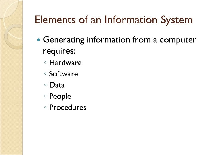 Elements of an Information System Generating requires: ◦ Hardware ◦ Software ◦ Data ◦