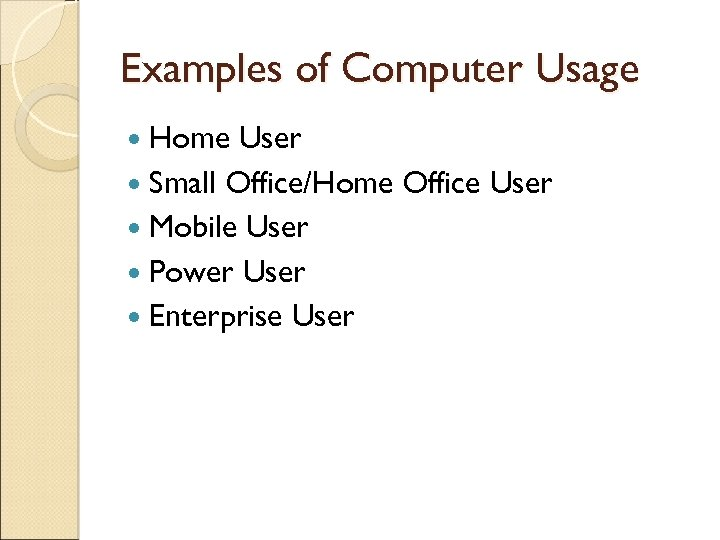 Examples of Computer Usage Home User Small Office/Home Office User Mobile User Power User