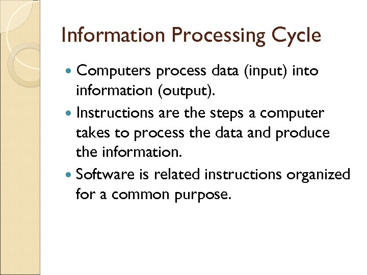 Information Processing Cycle Computers process data (input) into information (output). Instructions are the steps
