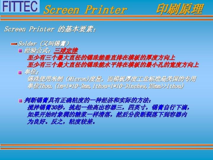 Screen Printer 印刷原理 Screen Printer 的基本要素: Solder (又叫锡膏) 经验公式:三球定律 至少有三个最大直径的锡珠能垂直排在模板的厚度方向上 至少有三个最大直径的锡珠能水平排在模板的最小孔的宽度方向上 单位: 锡珠使用米制(Micron)度量,而模板厚度 业标准是美国的专用