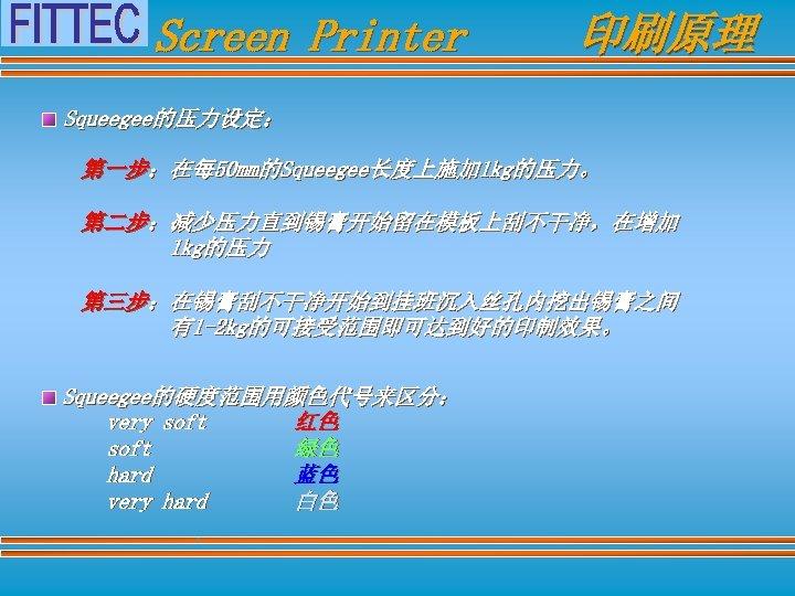 Screen Printer 印刷原理 Squeegee的压力设定: 第一步:在每 50 mm的Squeegee长度上施加 1 kg的压力。 第二步:减少压力直到锡膏开始留在模板上刮不干净,在增加 1 kg的压力 第三步:在锡膏刮不干净开始到挂班沉入丝孔内挖出锡膏之间 有1